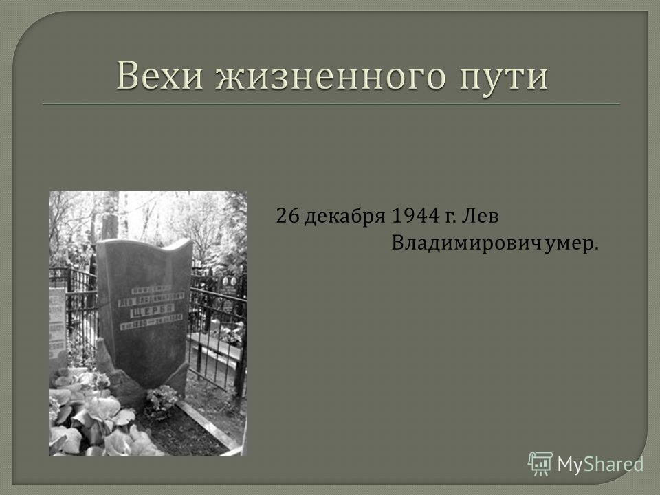 26 декабря 1944 г. Лев Владимирович умер.