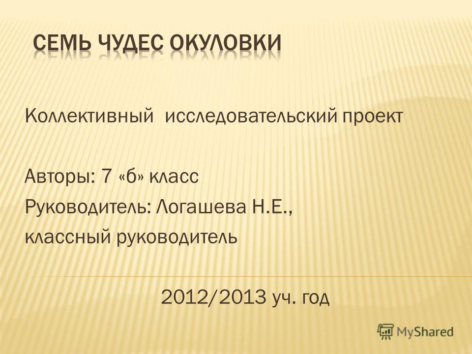 Коллективный исследовательский проект Авторы: 7 «б» класс Руководитель: Логашева Н.Е., классный руководитель 2012/2013 уч. год