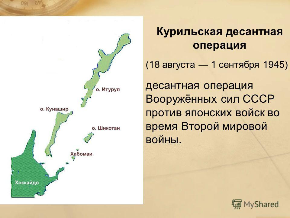 Курильская десантная операция (18 августа 1 сентября 1945) десантная операция Вооружённых сил СССР против японских войск во время Второй мировой войны.
