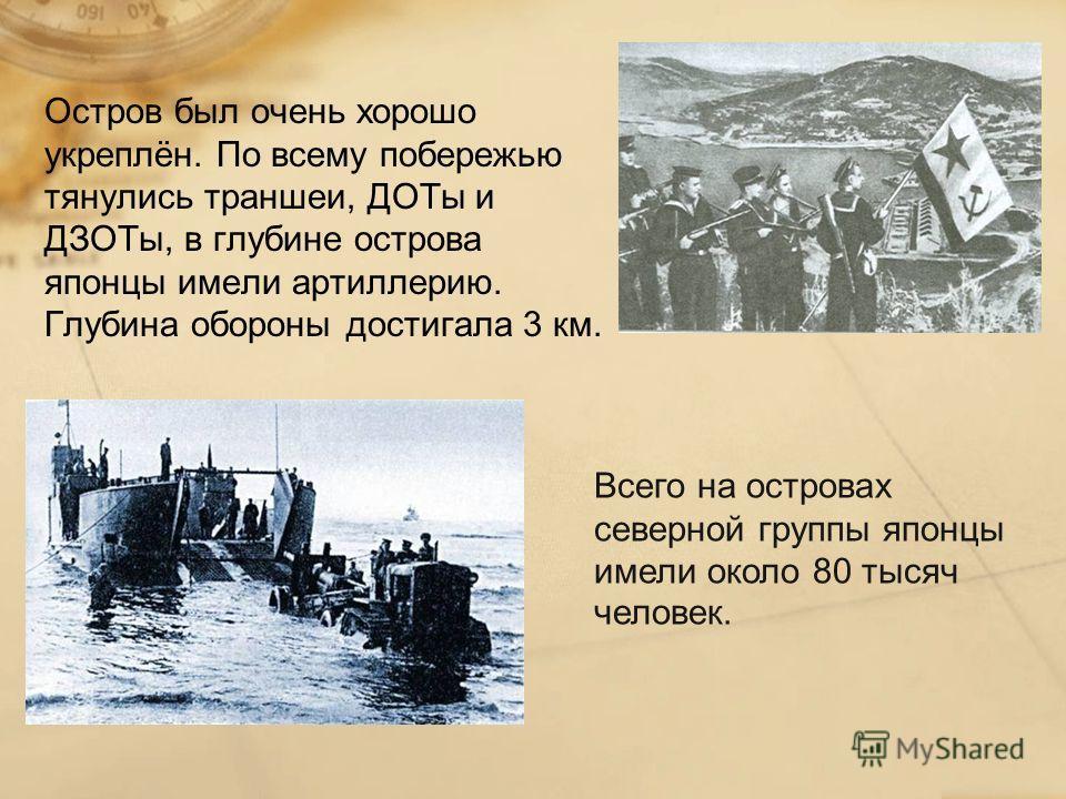 Остров был очень хорошо укреплён. По всему побережью тянулись траншеи, ДОТы и ДЗОТы, в глубине острова японцы имели артиллерию. Глубина обороны достигала 3 км. Всего на островах северной группы японцы имели около 80 тысяч человек.