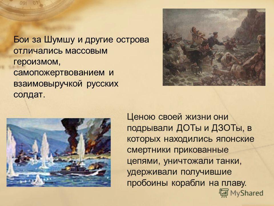 Бои за Шумшу и другие острова отличались массовым героизмом, самопожертвованием и взаимовыручкой русских солдат. Ценою своей жизни они подрывали ДОТы и ДЗОТы, в которых находились японские смертники прикованные цепями, уничтожали танки, удерживали по