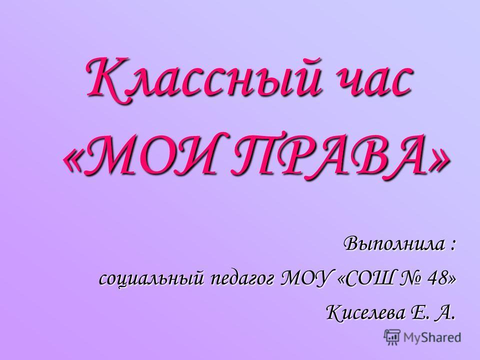 Классный час «МОИ ПРАВА» Выполнила : социальный педагог МОУ «СОШ 48» Киселева Е. А.