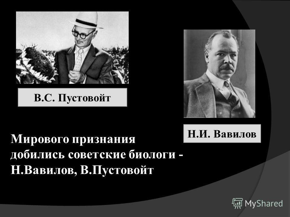 Мирового признания добились советские биологи - Н.Вавилов, В.Пустовойт В.С. Пустовойт Н.И. Вавилов