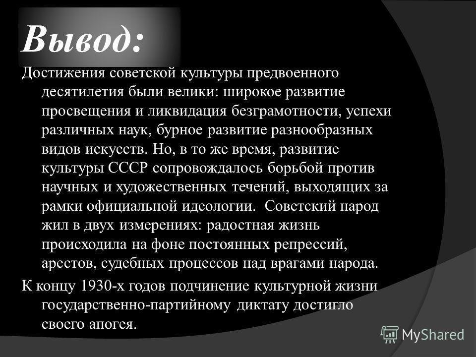 Вывод: Достижения советской культуры предвоенного десятилетия были велики: широкое развитие просвещения и ликвидация безграмотности, успехи различных наук, бурное развитие разнообразных видов искусств. Но, в то же время, развитие культуры СССР сопров
