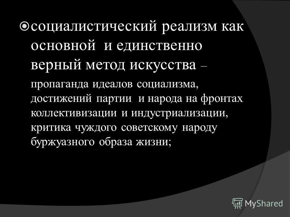 социалистический реализм как основной и единственно верный метод искусства – пропаганда идеалов социализма, достижений партии и народа на фронтах коллективизации и индустриализации, критика чуждого советскому народу буржуазного образа жизни;