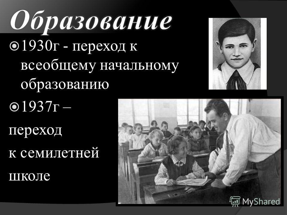 1930г - переход к всеобщему начальному образованию 1937г – переход к семилетней школе