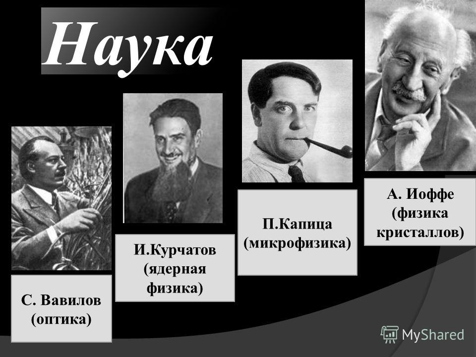 Наука С. Вавилов (оптика) А. Иоффе (физика кристаллов) П.Капица (микрофизика) И.Курчатов (ядерная физика)