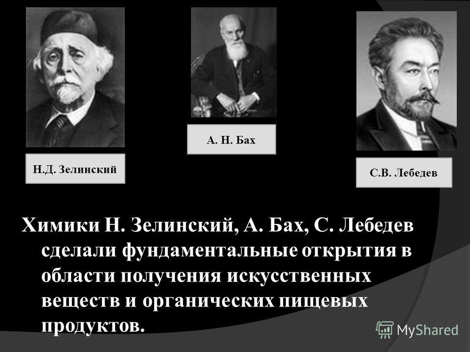 Химики Н. Зелинский, А. Бах, С. Лебедев сделали фундаментальные открытия в области получения искусственных веществ и органических пищевых продуктов. Н.Д. Зелинский А. Н. Бах С.В. Лебедев