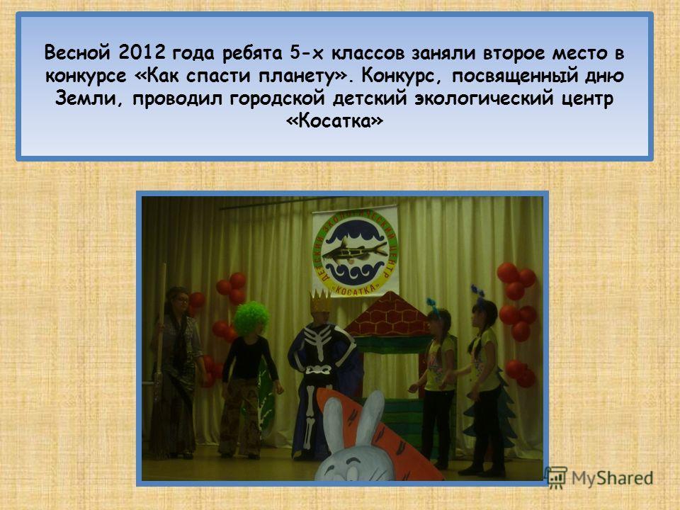 Весной 2012 года ребята 5 -х классов заняли второе место в конкурсе «Как спасти планету». Конкурс, посвященный дню Земли, проводил городской детский экологический центр «Косатка»