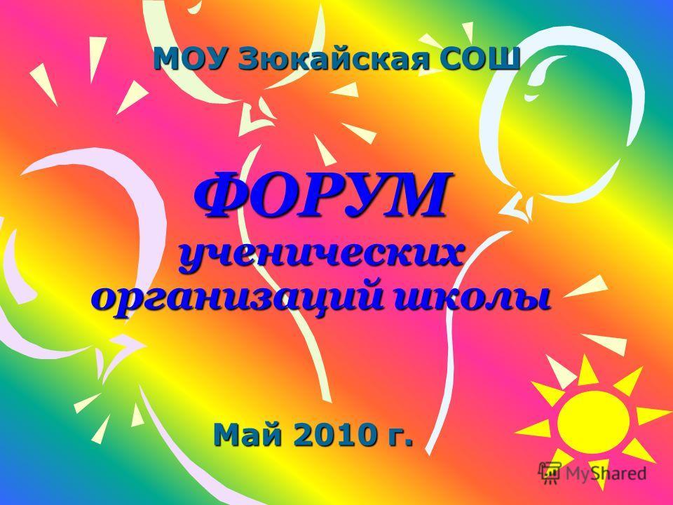 ФОРУМ ученических организаций школы МОУ Зюкайская СОШ Май 2010 г.