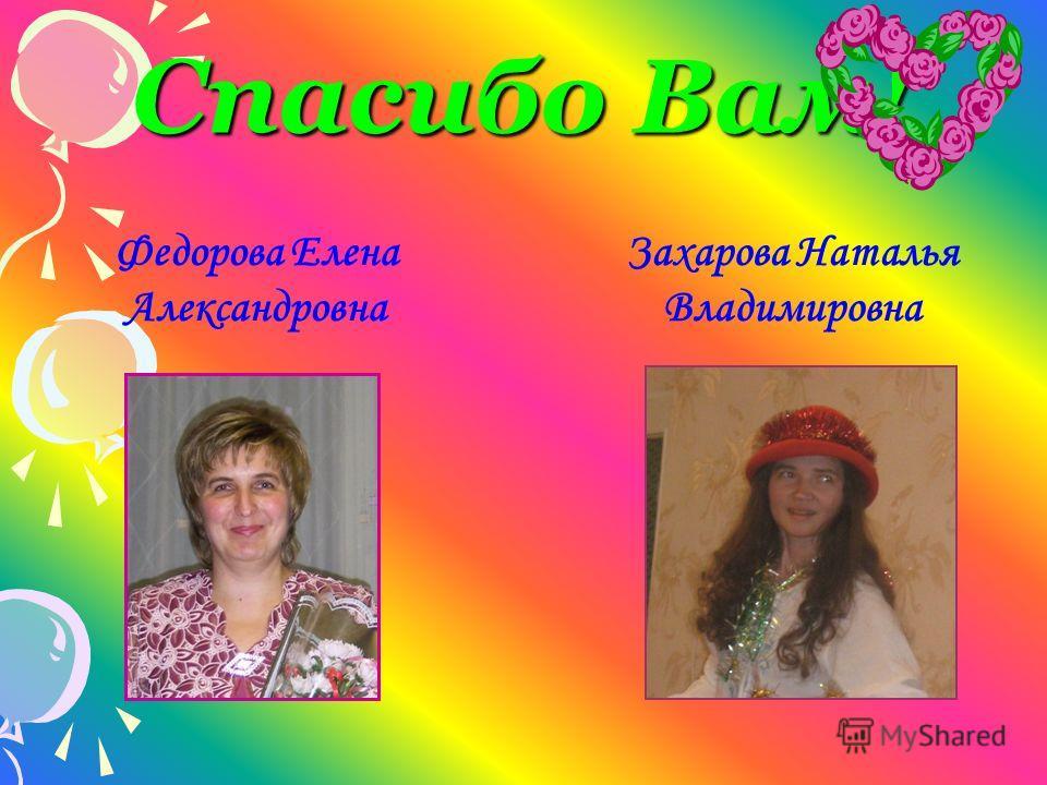 Спасибо Вам! Федорова Елена Александровна Захарова Наталья Владимировна