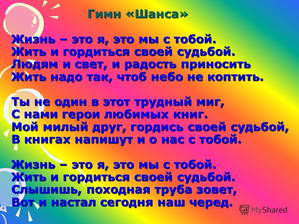 Гимн «Шанса» Жизнь – это я, это мы с тобой. Жить и гордиться своей судьбой. Людям и свет, и радость приносить Жить надо так, чтоб небо не коптить. Ты не один в этот трудный миг, С нами герои любимых книг. Мой милый друг, гордись своей судьбой, В книг