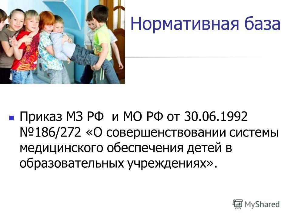 Нормативная база Приказ МЗ РФ и МО РФ от 30.06.1992 186/272 «О совершенствовании системы медицинского обеспечения детей в образовательных учреждениях».