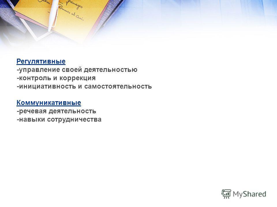 Регулятивные -управление своей деятельностью -контроль и коррекция -инициативность и самостоятельность Коммуникативные -речевая деятельность -навыки сотрудничества