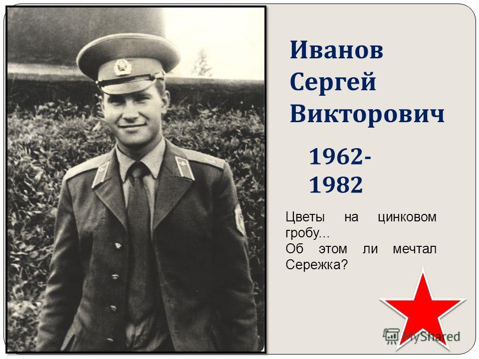 Иванов Сергей Викторович 1962- 1982 Цветы на цинковом гробу... Об этом ли мечтал Сережка?