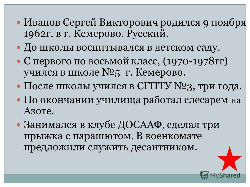 Иванов Сергей Викторович родился 9 ноября 1962г. в г. Кемерово. Русский. До школы воспитывался в детском саду. С первого по восьмой класс, (1970-1978гг) учился в школе 5 г. Кемерово. После школы учился в СГПТУ 3, три года. По окончании училища работа