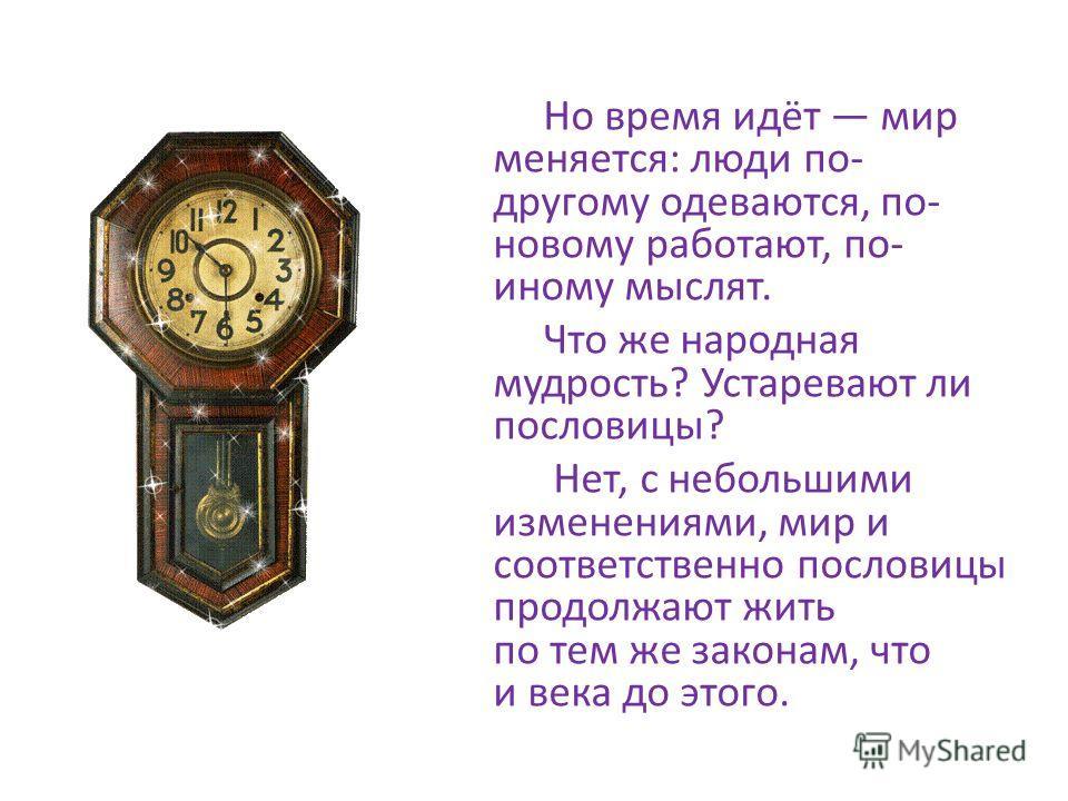 Но время идёт мир меняется: люди по- другому одеваются, по- новому работают, по- иному мыслят. Что же народная мудрость? Устаревают ли пословицы? Нет, с небольшими изменениями, мир и соответственно пословицы продолжают жить по тем же законам, что и в