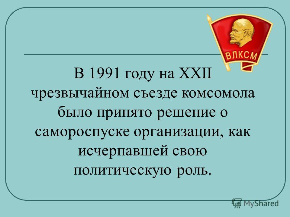 В 1991 году на XXII чрезвычайном съезде комсомола было принято решение о самороспуске организации, как исчерпавшей свою политическую роль.