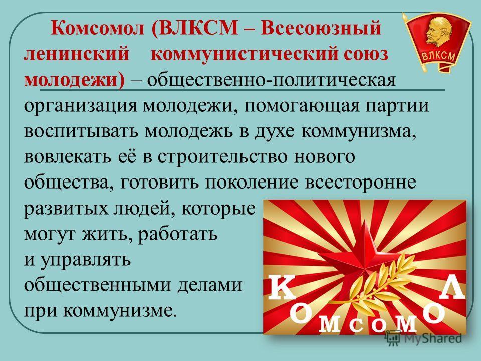 Комсомол (ВЛКСМ – Всесоюзный ленинский коммунистический союз молодежи) – общественно-политическая организация молодежи, помогающая партии воспитывать молодежь в духе коммунизма, вовлекать её в строительство нового общества, готовить поколение всестор
