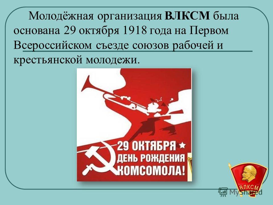Молодёжная организация ВЛКСМ была основана 29 октября 1918 года на Первом Всероссийском съезде союзов рабочей и крестьянской молодежи.