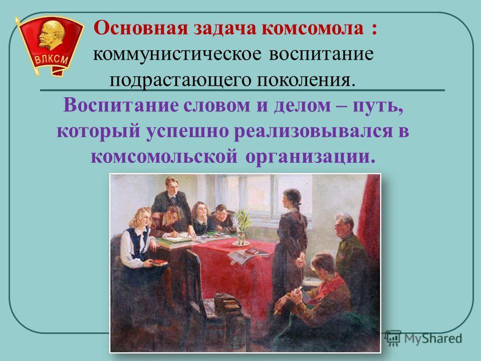 Основная задача комсомола : коммунистическое воспитание подрастающего поколения. Воспитание словом и делом – путь, который успешно реализовывался в комсомольской организации.