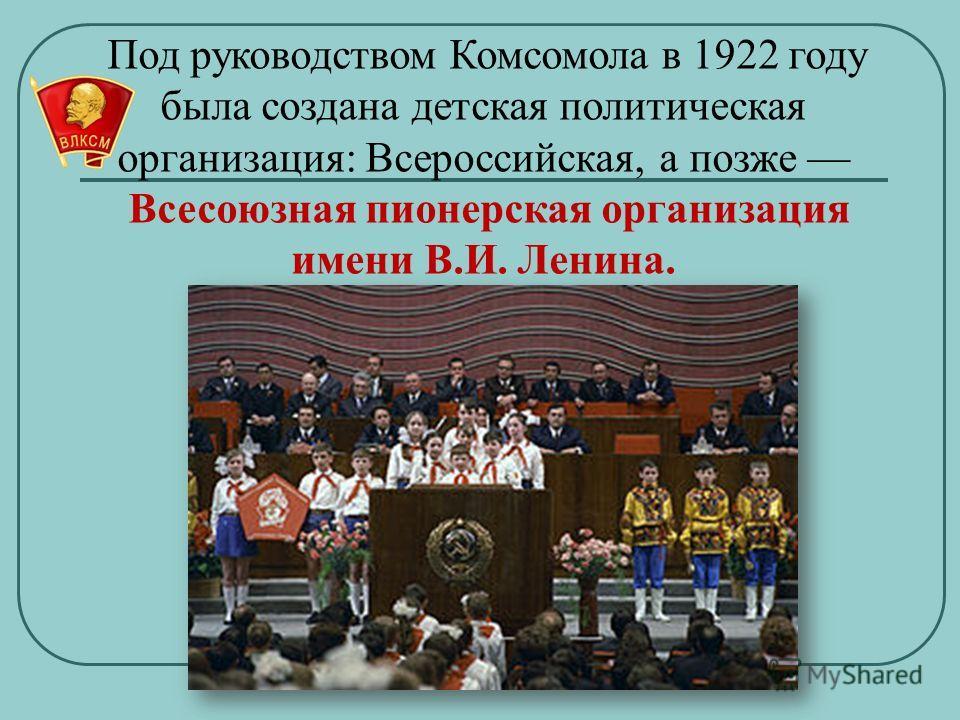 Под руководством Комсомола в 1922 году была создана детская политическая организация: Всероссийская, а позже Всесоюзная пионерская организация имени В.И. Ленина.