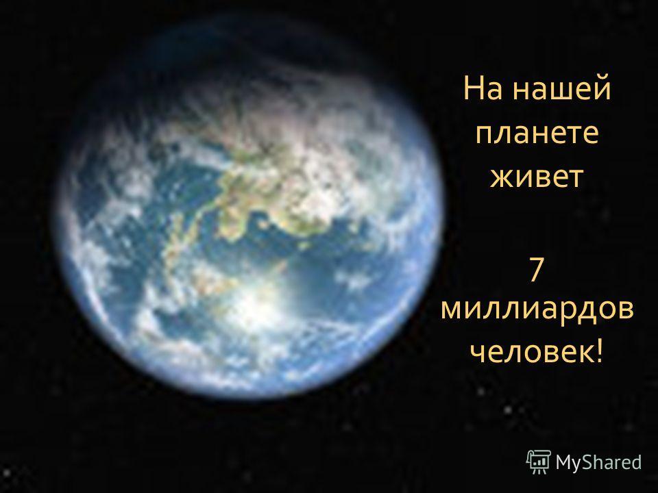 На нашей планете живет 7 миллиардов человек!