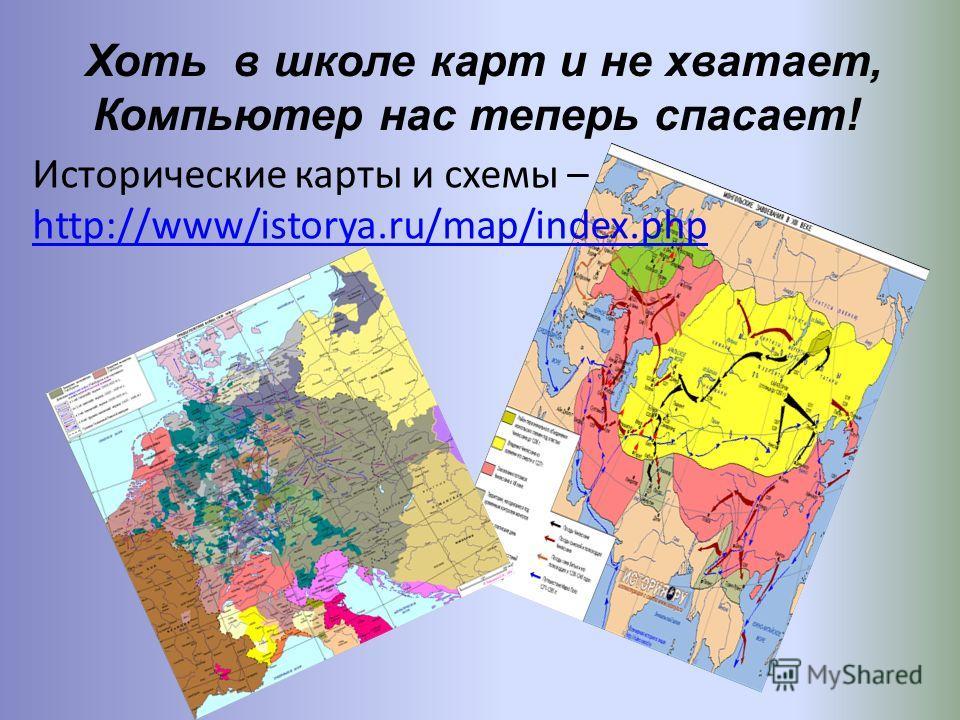 Хоть в школе карт и не хватает, Компьютер нас теперь спасает! Исторические карты и схемы – http://www/istorya.ru/map/index.php http://www/istorya.ru/map/index.php