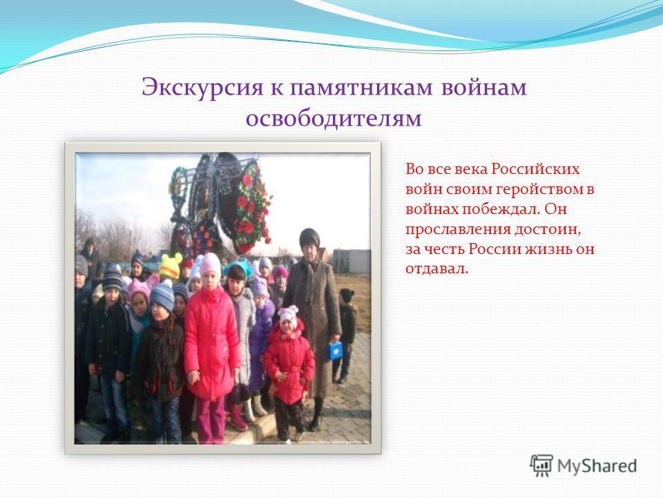 Экскурсия к памятникам войнам освободителям Во все века Российских войн своим геройством в войнах побеждал. Он прославления достоин, за честь России жизнь он отдавал.