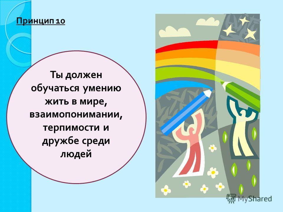 Ты должен обучаться умению жить в мире, взаимопонимании, терпимости и дружбе среди людей Принцип 10