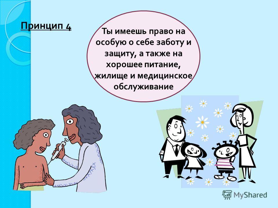 Ты имеешь право на особую о себе заботу и защиту, а также на хорошее питание, жилище и медицинское обслуживание Принцип 4