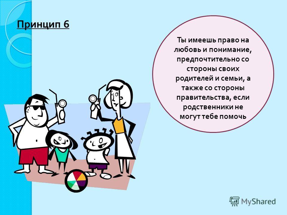 Ты имеешь право на любовь и понимание, предпочтительно со стороны своих родителей и семьи, а также со стороны правительства, если родственники не могут тебе помочь Принцип 6