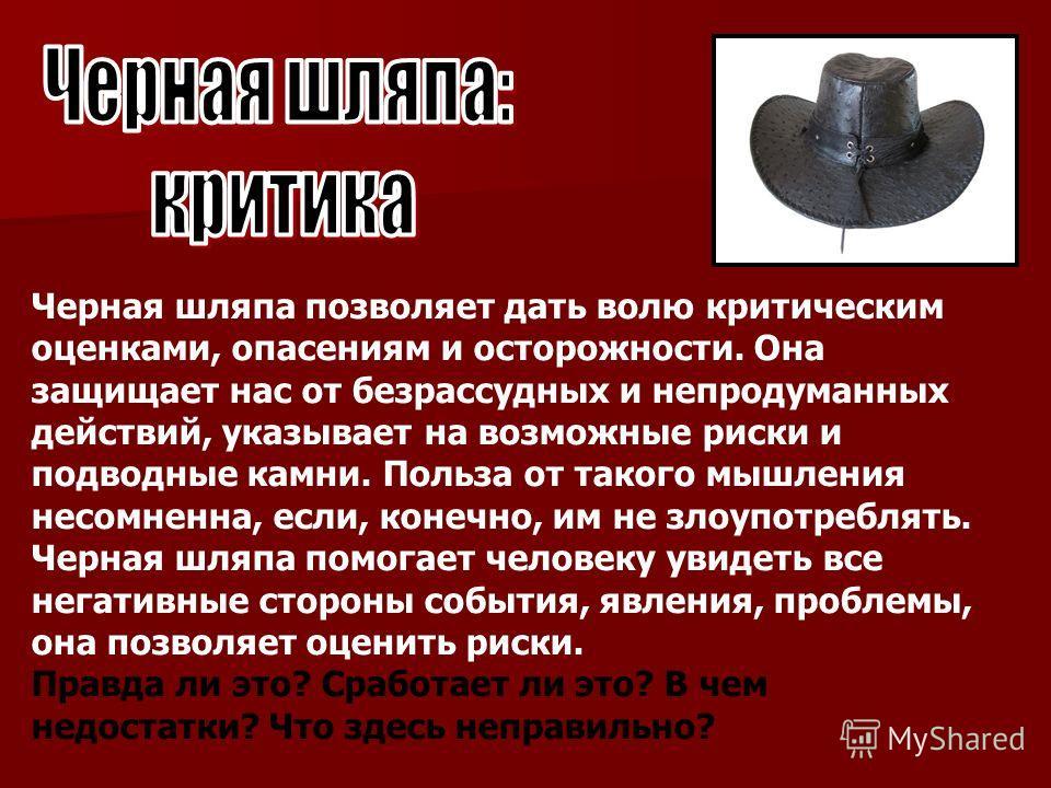 Черная шляпа позволяет дать волю критическим оценками, опасениям и осторожности. Она защищает нас от безрассудных и непродуманных действий, указывает на возможные риски и подводные камни. Польза от такого мышления несомненна, если, конечно, им не зло
