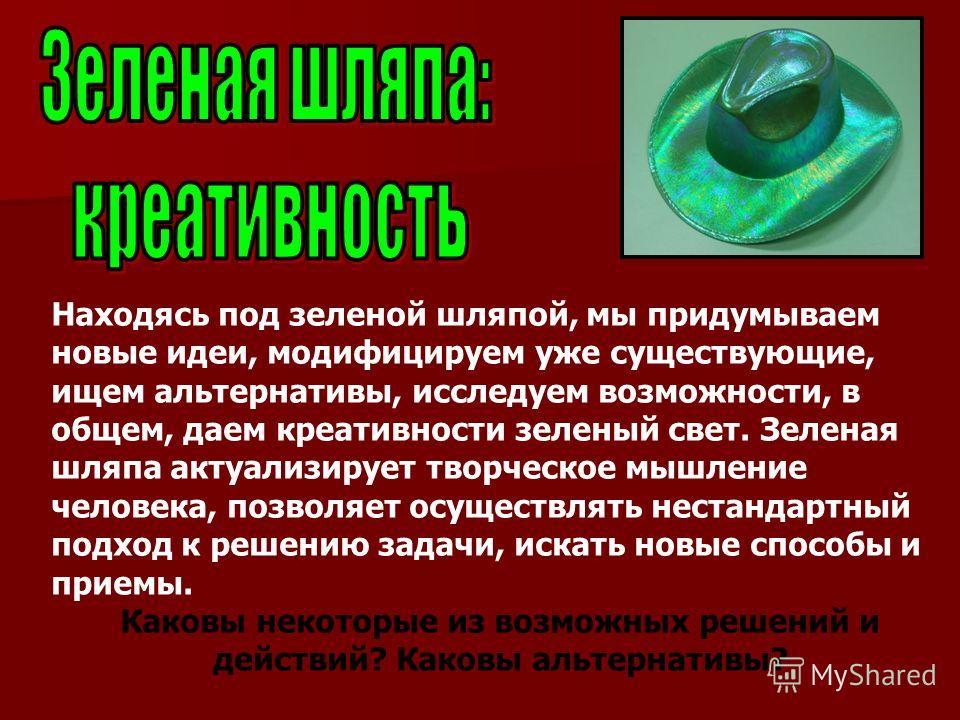 Находясь под зеленой шляпой, мы придумываем новые идеи, модифицируем уже существующие, ищем альтернативы, исследуем возможности, в общем, даем креативности зеленый свет. Зеленая шляпа актуализирует творческое мышление человека, позволяет осуществлять
