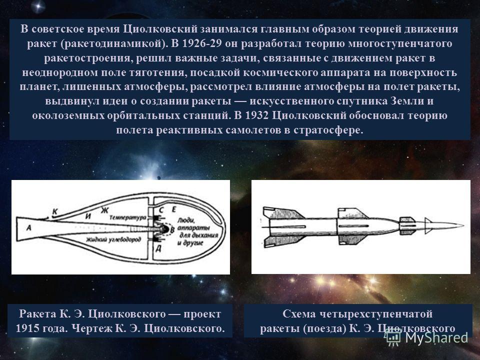 В советское время Циолковский занимался главным образом теорией движения ракет (ракетодинамикой). В 1926-29 он разработал теорию многоступенчатого ракетостроения, решил важные задачи, связанные с движением ракет в неоднородном поле тяготения, посадко
