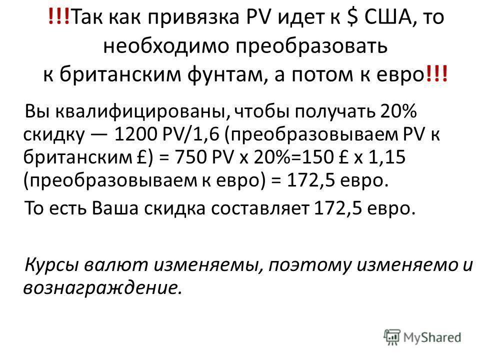 !!!Так как привязка PV идет к $ США, то необходимо преобразовать к британским фунтам, а потом к евро!!! Вы квалифицированы, чтобы получать 20% скидку 1200 PV/1,6 (преобразовываем PV к британским £) = 750 PV x 20%=150 £ x 1,15 (преобразовываем к евро)