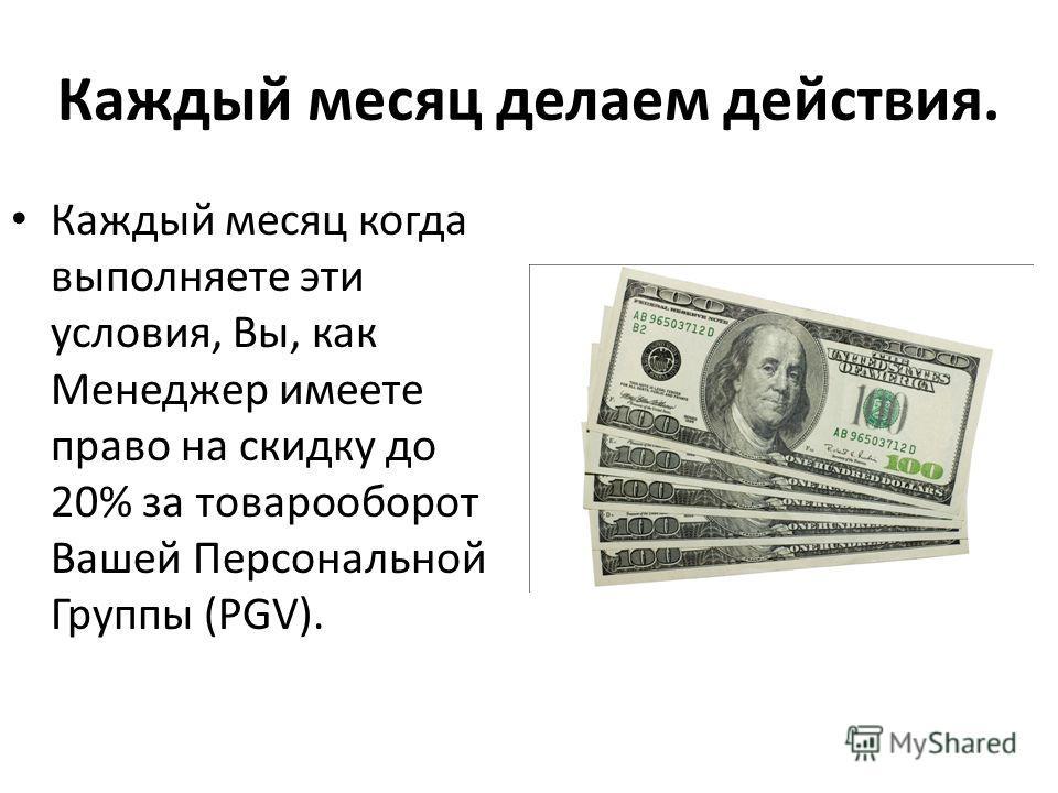 Каждый месяц делаем действия. Каждый месяц когда выполняете эти условия, Вы, как Менеджер имеете право на скидку до 20% за товарооборот Вашей Персональной Группы (PGV).