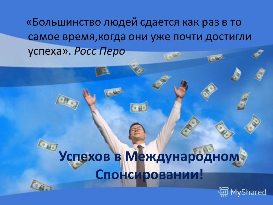 «Большинство людей сдается как раз в то самое время,когда они уже почти достигли успеха». Росс Перо Успехов в Международном Спонсировании!