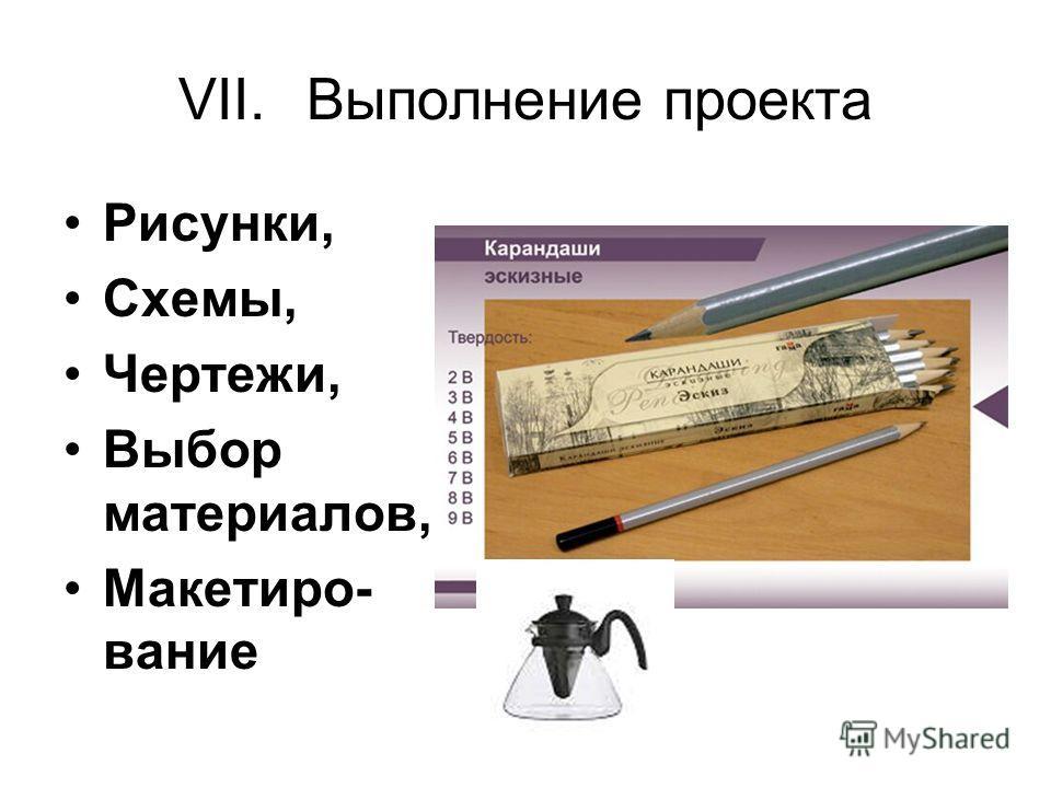 VII.Выполнение проекта Рисунки, Схемы, Чертежи, Выбор материалов, Макетиро- вание