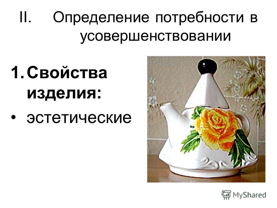 II.Определение потребности в усовершенствовании 1.Свойства изделия: эстетические