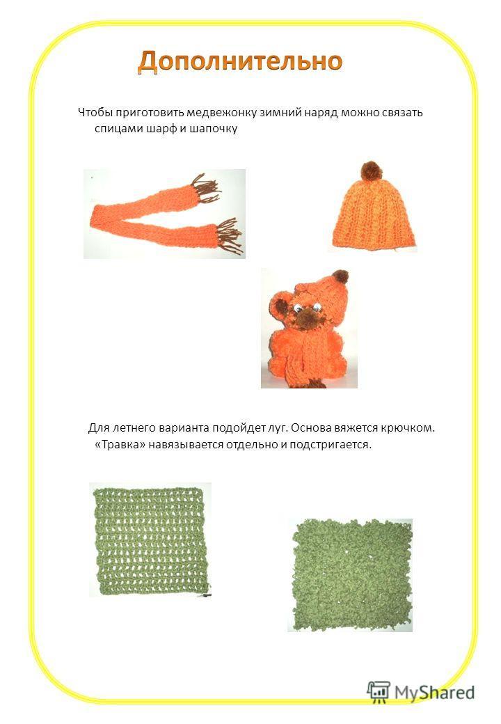 Чтобы приготовить медвежонку зимний наряд можно связать спицами шарф и шапочку Для летнего варианта подойдет луг. Основа вяжется крючком. «Травка» навязывается отдельно и подстригается.