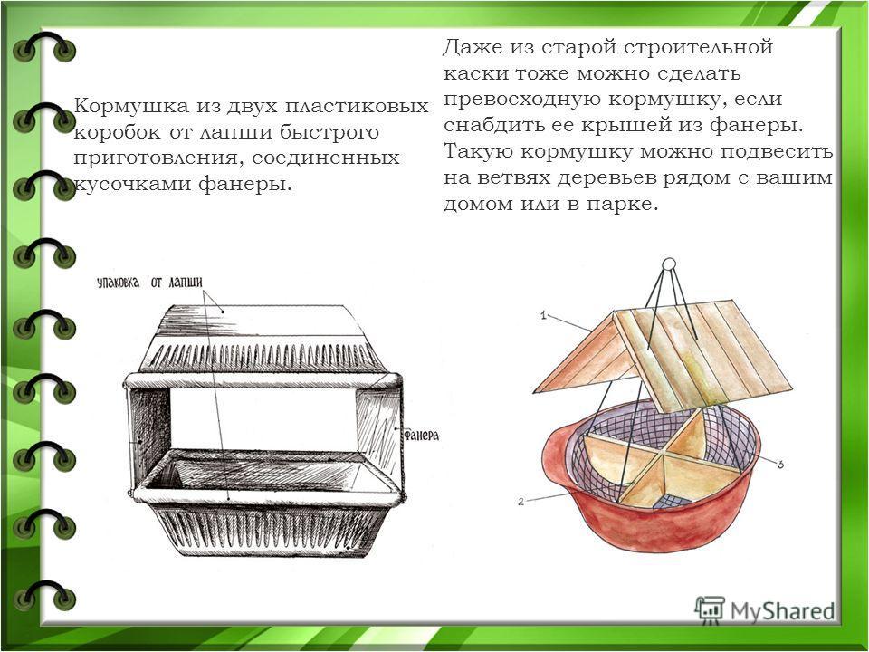 Кормушка из двух пластиковых коробок от лапши быстрого приготовления, соединенных кусочками фанеры. Даже из старой строительной каски тоже можно сделать превосходную кормушку, если снабдить ее крышей из фанеры. Такую кормушку можно подвесить на ветвя