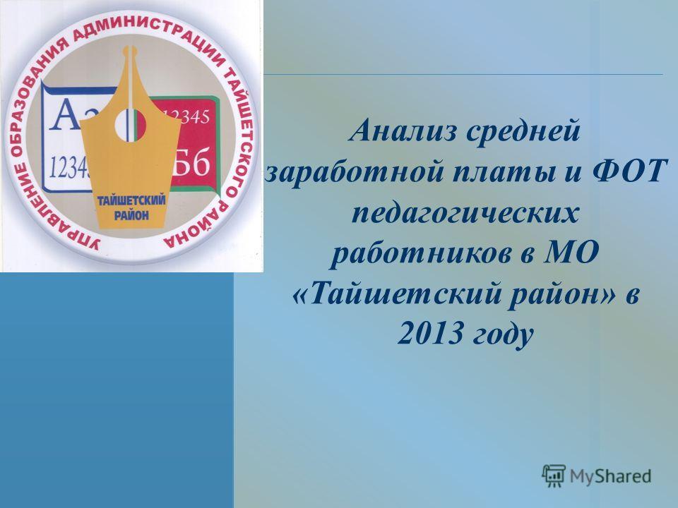 Анализ средней заработной платы и ФОТ педагогических работников в МО «Тайшетский район» в 2013 году