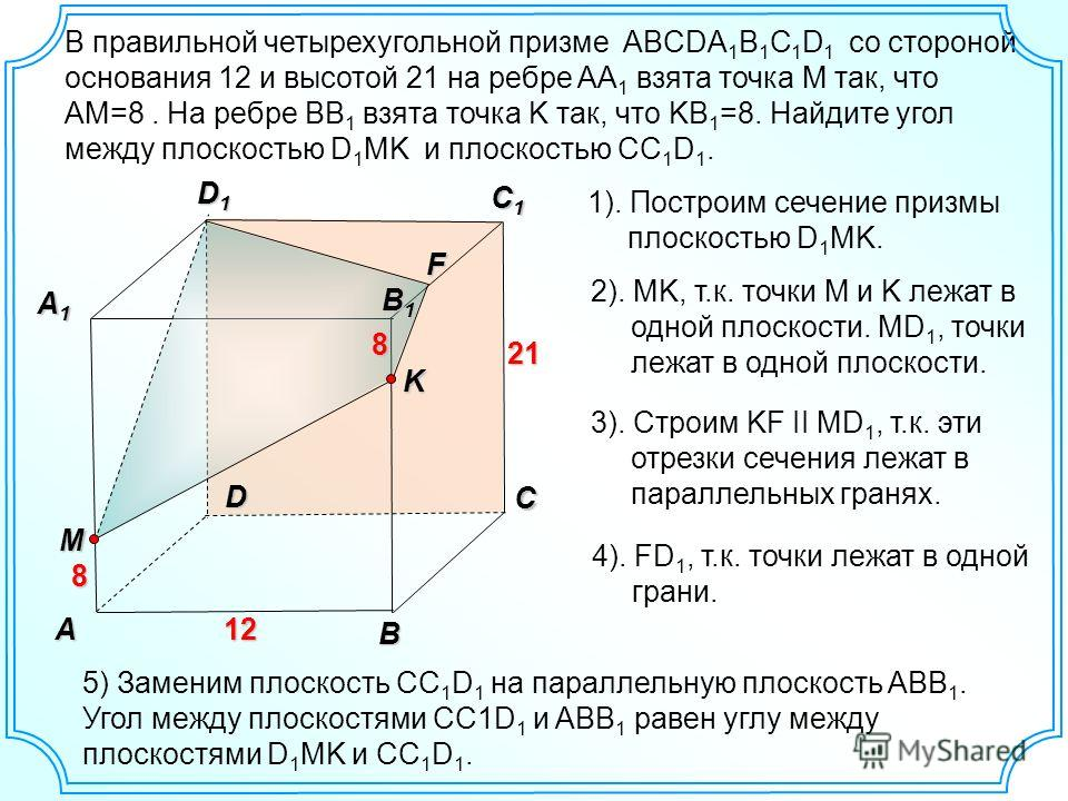 В правильной четырехугольной призме ABCDA 1 B 1 C 1 D 1 со стороной основания 12 и высотой 21 на ребре AA 1 взята точка М так, что AM=8. На ребре BB 1 взята точка K так, что KB 1 =8. Найдите угол между плоскостью D 1 MK и плоскостью CC 1 D 1. B A D C