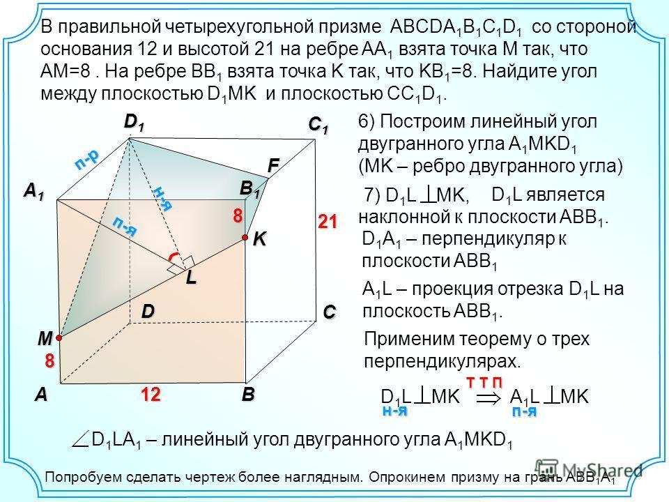 D 1 L является наклонной к плоскости ABB 1. В правильной четырехугольной призме ABCDA 1 B 1 C 1 D 1 со стороной основания 12 и высотой 21 на ребре AA 1 взята точка М так, что AM=8. На ребре BB 1 взята точка K так, что KB 1 =8. Найдите угол между плос