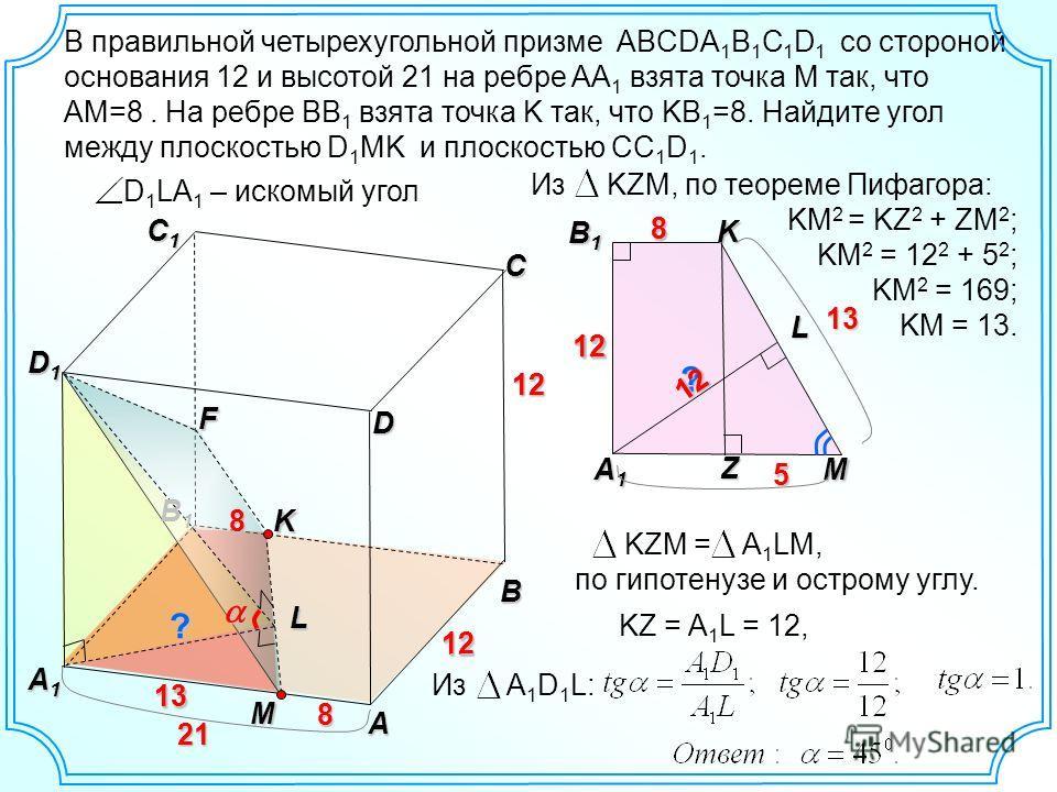 Из KZM, по теореме Пифагора: KM 2 = KZ 2 + ZM 2 ; KM 2 = 12 2 + 5 2 ; KM 2 = 169; KM = 13. В правильной четырехугольной призме ABCDA 1 B 1 C 1 D 1 со стороной основания 12 и высотой 21 на ребре AA 1 взята точка М так, что AM=8. На ребре BB 1 взята то