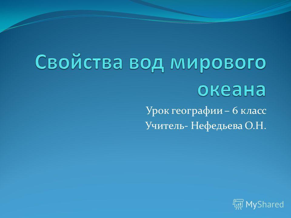 Урок географии – 6 класс Учитель- Нефедьева О.Н.