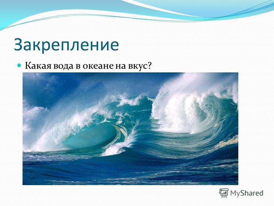 Закрепление Какая вода в океане на вкус?