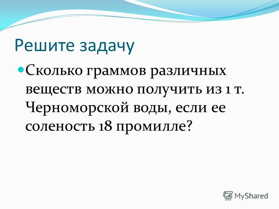 Решите задачу Сколько граммов различных веществ можно получить из 1 т. Черноморской воды, если ее соленость 18 промилле?