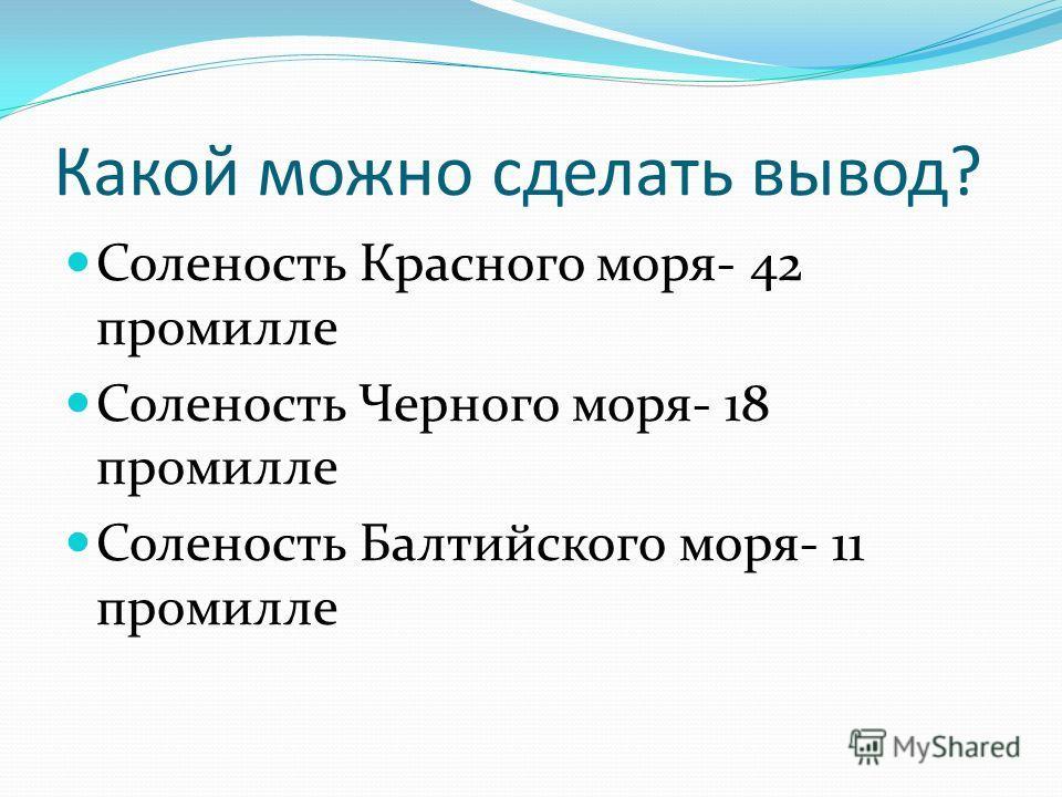 Какой можно сделать вывод? Соленость Красного моря- 42 промилле Соленость Черного моря- 18 промилле Соленость Балтийского моря- 11 промилле
